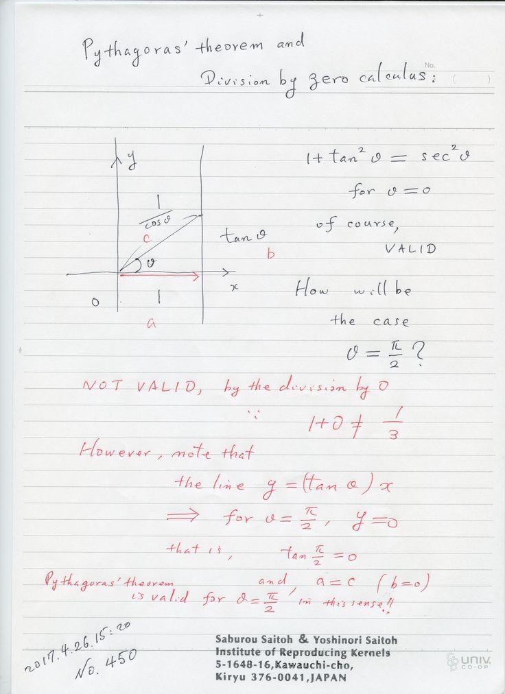 №450-818: ゼロ除算とは ゼロで割ること、無限の場合を考えるですが、アリストテレスや、ユークリッドの気づかなかった新しい世界を拓いています。 そこで、より古い、ピタゴラスの定理を ゼロ除算で考えてみました。図のように 角が直角になるとき、数式で考えると成り立たないことが分かりますが、 斜辺が 実は、そのとき、x-軸になるので、図で、a=c, b=0 を意味して、ピタゴラスの定理は、実は成り立つことが 分かりました。 実に素晴らしいのでは? 真智への愛から。 素晴らしい世界。  The division by zero is uniquely and reasonably determined as 1/0=0/0=z/0=0 in the natural extensions of fractions. We have to change our basic ideas for our space and world   Division by Zero z/0 = 0 in Euclidean Spaces Hiroshi Michiwaki, Hiroshi…