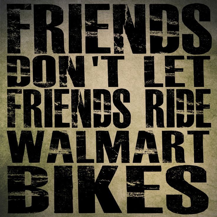 """Friends Don't Let Friends Ride Walmart Bikes"""