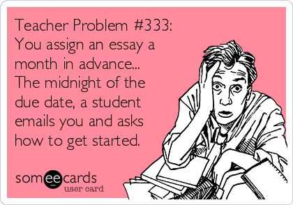 Teacher Problem #333: You assign an essay a month in advance... The midnight of the due date, a student emails you and asks how to get started.