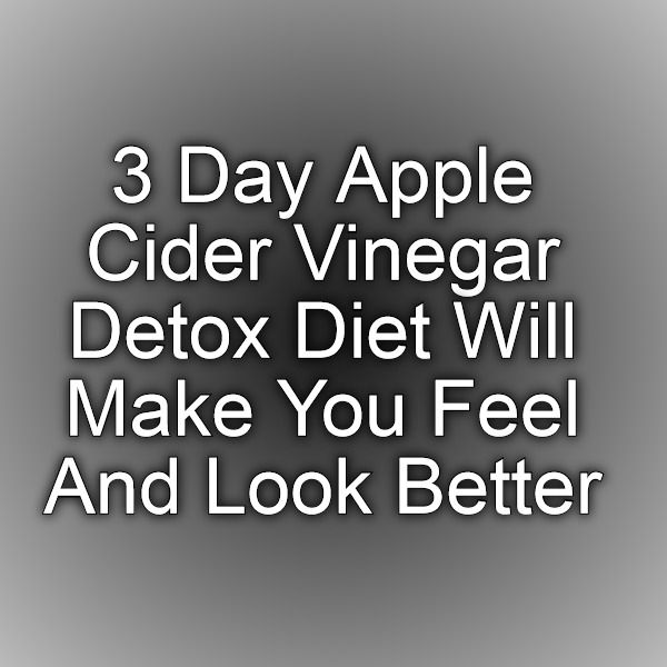 3 Day Apple Cider Vinegar Detox Diet Will Make You Feel And Look Better