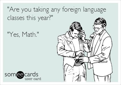 Math. It really is like a foreign language isn't it?