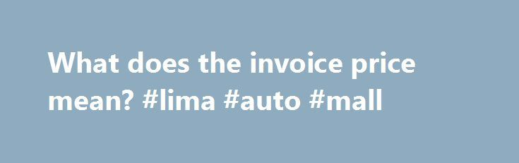"""What does the invoice price mean? #lima #auto #mall http://spain.remmont.com/what-does-the-invoice-price-mean-lima-auto-mall/  #auto invoice prices # What does the invoice price mean? How is it different than MSRP? Even though it may say """"Chevrolet"""" or """"Honda"""" on a dealership's billboard, dealers still have to buy cars from the automakers; this transaction is where invoice and manufacturer suggested retail price come into play. Simply put, there's a price that the dealership pays for a car…"""