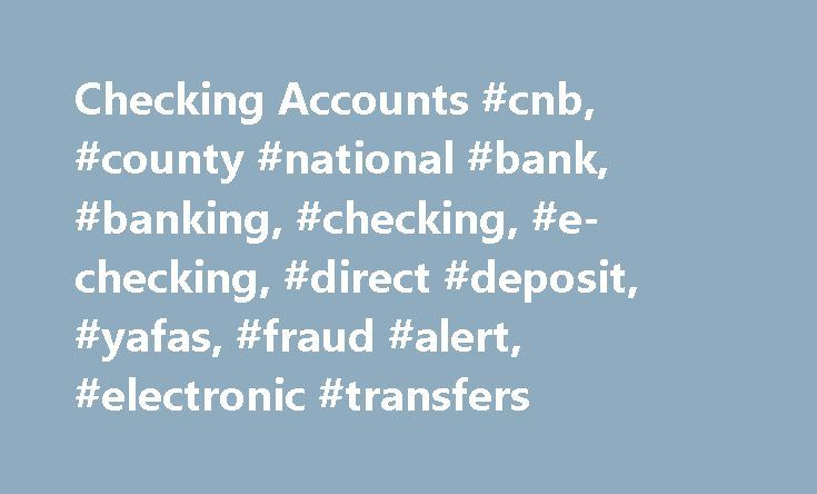 Checking Accounts #cnb, #county #national #bank, #banking, #checking, #e-checking, #direct #deposit, #yafas, #fraud #alert, #electronic #transfers http://connecticut.remmont.com/checking-accounts-cnb-county-national-bank-banking-checking-e-checking-direct-deposit-yafas-fraud-alert-electronic-transfers/  # Home E-Newsletter E-Statements Checking Accounts County National Bank offers two personal checking accounts to fit your needs. CNB e-Checking includes the security and convenience of…