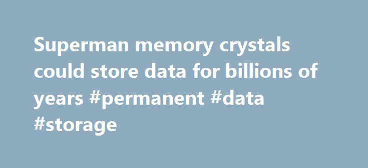 Superman memory crystals could store data for billions of years #permanent #data #storage http://wichita.remmont.com/superman-memory-crystals-could-store-data-for-billions-of-years-permanent-data-storage/  # Superman memory crystals could store data for billions of years Researchers at the University of Southampton have discovered a way to store data in five dimensions on nanostructure glass that can survive for billions of years. The scientists from the University's Optoelectronics Research…