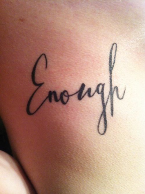 """I am, no matter what anyone else tells me, good enough, smart enough, pretty enough, thin enough.""- I think that I will get a tatt that says enough to remind me that I am enough, just like this quote, but also that I am more than just ""enough"". I have the potential to be spectacular"