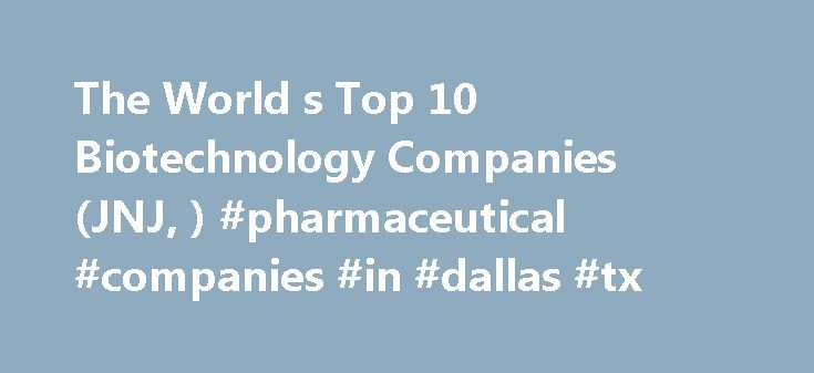 "The World s Top 10 Biotechnology Companies (JNJ, ) #pharmaceutical #companies #in #dallas #tx http://pharma.remmont.com/the-world-s-top-10-biotechnology-companies-jnj-pharmaceutical-companies-in-dallas-tx/  #biotechnology companies # The World s Top 10 Biotechnology Companies (JNJ, ROG.VX) In 1919, Hungarian agricultural engineer Karl Ereky coined the term ""biotechnology "" to describe the merging of biology and technology. Ereky's vision has been realized by thousands of companies and…"