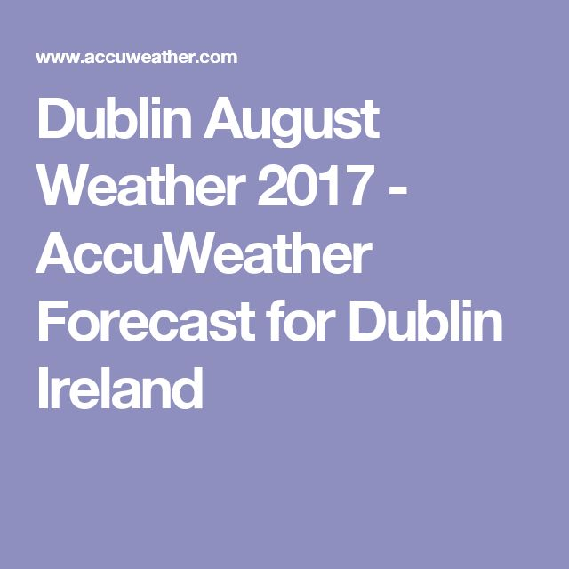 Dublin August Weather 2017 - AccuWeather Forecast for Dublin Ireland
