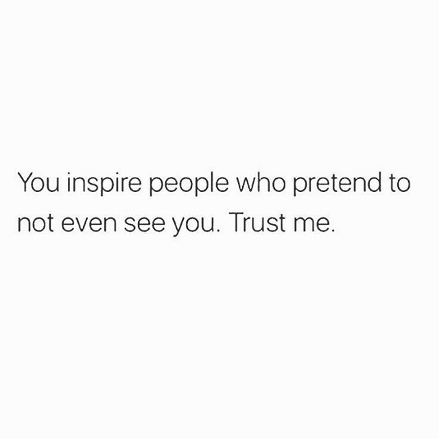 You inspire people who pretend to not even see you. trust me. keep going. you ar…