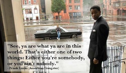 """""""See, ya are what ya are in this world. That's either one of two things: Either you're somebody, or you ain't nobody."""" - Frank Lucas"""