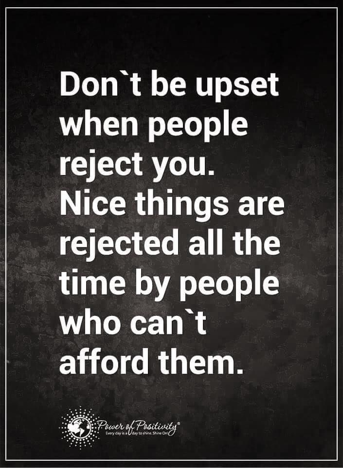 Don't be upset when people reject you. Nice things are rejected all the time by people who can't afford them. #powerofpositivity #positivewords #positivethinking #inspirationalquote #motivationalquotes #quotes