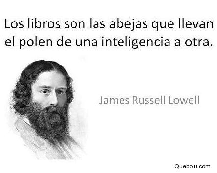 ... James Russell Lowell: Los libros son las abejas que llevan el polen de una inteligencia a otra.