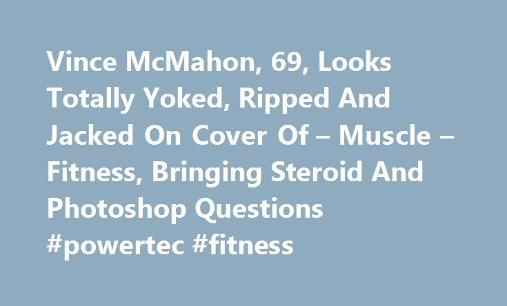 Vince McMahon, 69, Looks Totally Yoked, Ripped And Jacked On Cover Of – Muscle – Fitness, Bringing Steroid And Photoshop Questions #powertec #fitness http://fitness.remmont.com/vince-mcmahon-69-looks-totally-yoked-ripped-and-jacked-on-cover-of-muscle-fitness-bringing-steroid-and-photoshop-questions-powertec-fitness/  Vince McMahon, 69, Looks Totally Yoked, Ripped And Jacked On Cover Of Muscle Fitness, Bringing Steroid And Photoshop Questions February 17, 2015 There s a photo of Vince McMahon…