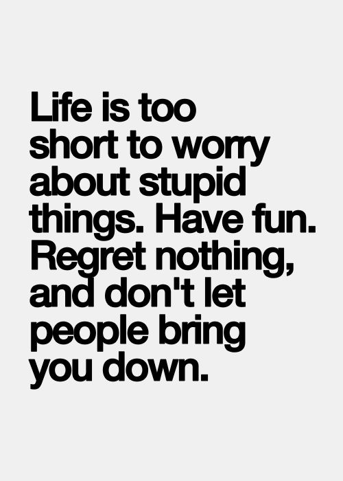 Life is too short to worry about stupid things. Have fun. Regret nothing, and don't let people bring you down.