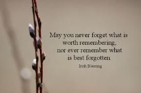Irish proverb-Never forget what is worth remembering and never remember what is best forgotten.