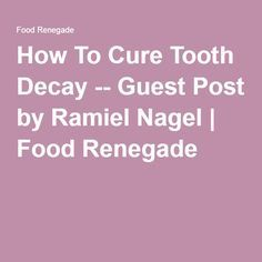 How To Cure Tooth Decay -- Guest Post by Ramiel Nagel   Food Renegade