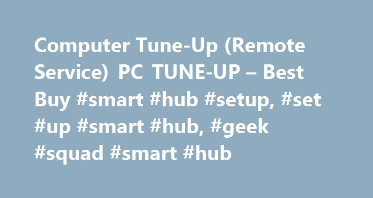 Computer Tune-Up (Remote Service) PC TUNE-UP – Best Buy #smart #hub #setup, #set #up #smart #hub, #geek #squad #smart #hub http://kansas-city.remmont.com/computer-tune-up-remote-service-pc-tune-up-best-buy-smart-hub-setup-set-up-smart-hub-geek-squad-smart-hub/  # Products Appliances TV Home Theater Computers Tablets Cameras Camcorders Cell Phones Audio Video Games Movies Music Car Electronics GPS Wearable Technology Health, Fitness Beauty Home, Garage Office Smart Home Drones, Toys…