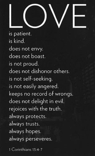 LOVE is patient.  Is kind.  Does not envy.  Does not boast.  Is not proud.  Does not dishonour others.  Is not self-seeking.  Is not easily angered.  Keeps no record of wrongs.  Does not delight in evil.  Rejoices with the truth.  Always protects.  Always trusts.  Always hopes.  Always perseveres.