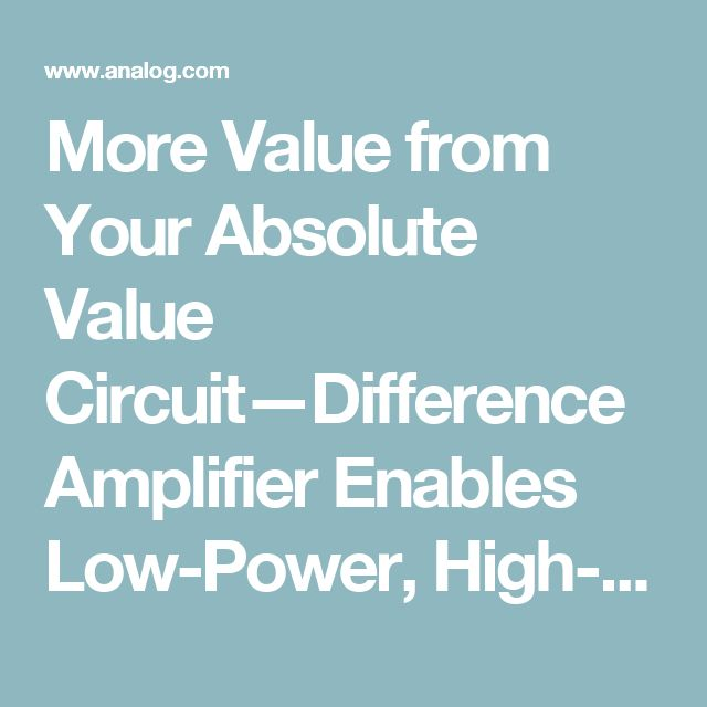 More Value from Your Absolute Value Circuit—Difference Amplifier Enables Low-Power, High-Performance Absolute Value Circuit | Analog Devices