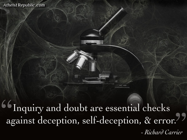 """""""Inquiry and doubt are essential checks against deception, self-deception, and error."""" - Richard Carrier"""