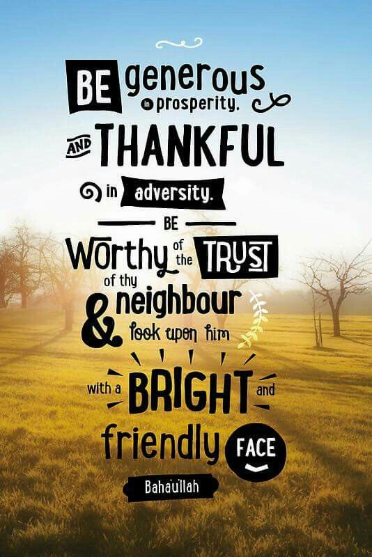 Be generous in prosperity and thankful in adverstiy. Be worthy of the trust of thy neighbour and look upon him with a bright and friendly face. Bahaullah/ Bahai Faith /  Baha'i blog