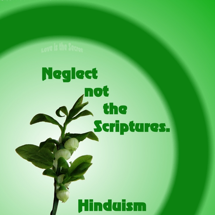 Speak the Truth. Do your duty. Neglect not the Scriptures. Give your best to your teacher. Do not cut off the line of progeny. Swerve not from the Truth. Hinduism Taittiriya Upanishad, 1.11 Source:http://www.thesoulofashark.com/2012/12/28/great-quote/