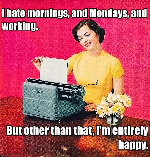 I hate mornings, and Mondays, and working. But other than that, I'm entirely happy.