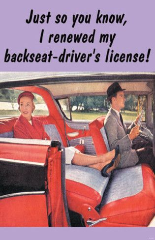 Just so you know, i renewed my backseat-driver's license!