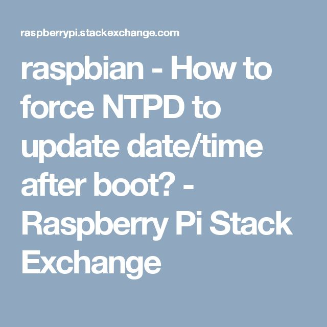 raspbian - How to force NTPD to update date/time after boot? - Raspberry Pi Stack Exchange