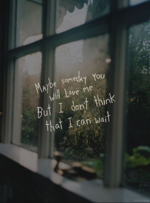 """""""Maybe someday you will love me, but I don't think that I can wait."""""""
