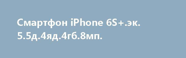 Смартфон iPhone 6S+.эк. 5.5д.4яд.4гб.8мп. http://brandar.net/ru/a/ad/smartfon-iphone-6sek-55d4iad4gb8mp/  Производитель  AppleСтрана производительКитайТип устройстваСмартфонФорм-факторМоноблокСтандарт связиGPRS, GSM,  3G (UMTS, HSUPA, HSPA)Количество поддерживаемых SIM-карт1СостояниеНовоеРепликаДаОС  Android 6.0Тип SIM-картыNano-SIMМатериал корпусаПластик-МеталлТип экранаTFTДиагональ экрана5.5 (дюйм)Разрешение экрана1280×720Количество цветов экрана16.0(млн. цветов)Сенсорный экранДаТип…