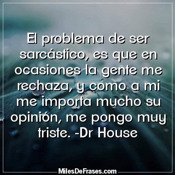 El problema de ser sarcástico es que en ocasiones la gente me rechaza y como a mi me importa mucho su opinión me pongo muy triste. -Dr House