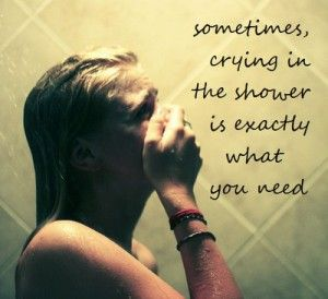 Sometimes crying in the shower is exactly what you need.