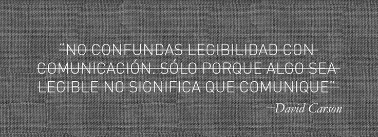 """""""No confundas legibilidad con comunicación, sólo porque algo sea legible, no significa que comunique"""" - David Carson"""