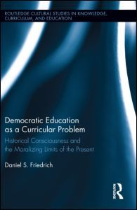 Daniel Friedrich (2013) Democratic Education as a Curricular Problem: Historical Consciousness and the Moralizing Limits of the Present (London: Routledge)