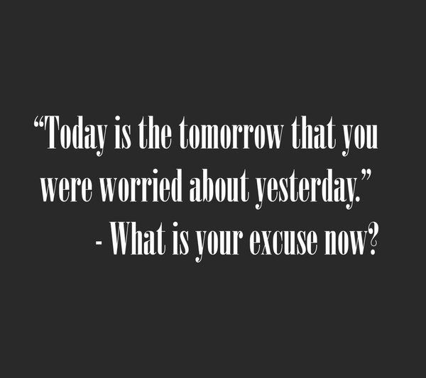 Today is the tomorrow that you were worried about yesterday. What is your excuse now?