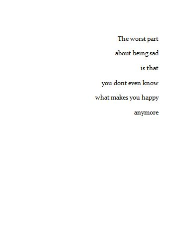 the worst part about being sad is that you don't even know what makes you happy anymore.