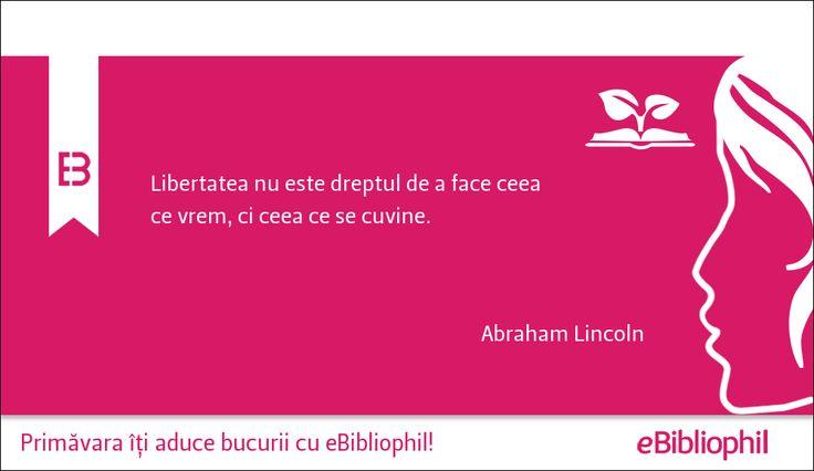 """""""Libertatea nu este dreptul de a face ceea ce vrem, ci ceea ce se cuvine."""" Abraham Lincoln"""