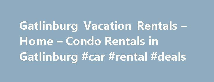 Gatlinburg Vacation Rentals – Home – Condo Rentals in Gatlinburg #car #rental #deals http://rental.remmont.com/gatlinburg-vacation-rentals-home-condo-rentals-in-gatlinburg-car-rental-deals/  #places to rent # Gatlinburg Vacation Rentals – Homes & Condos For Rent Gatlinburg, Tennessee, rests next to the Great Smoky Mountains Park. Lodging in Gatlinburg is not a problem since in its ski resorts are vacation rentals like cabins, cottages, chalet, condos, villas and apartments spread everywhere…