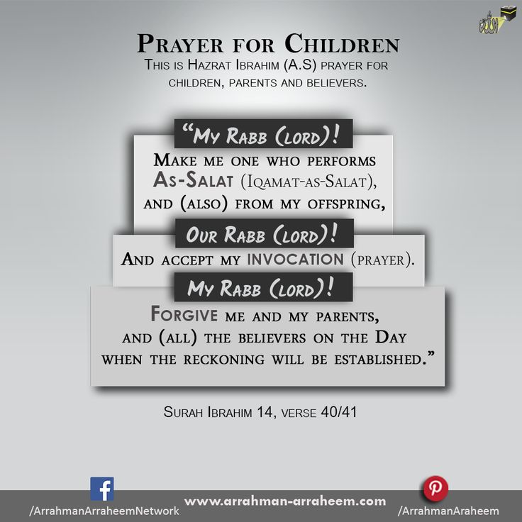 """""""My Rabb(Lord)! Make me one who performs As-Salat (Iqamat-as-Salat), and (also) from my offspring, our Rabb(Lord)! And accept my invocation(prayer).  """"My Rabb(Lord)! Forgive me and my parents, and (all) the believers on the Day when the reckoning will be established.""""  Al Quran: 14 Chapter: Surah Ibrahim (Abraham):Verse 40/41 http://arrahman-arraheem.com/offspring/ #ARAR #Quran #Prayer #Dua #Salat #Rab"""