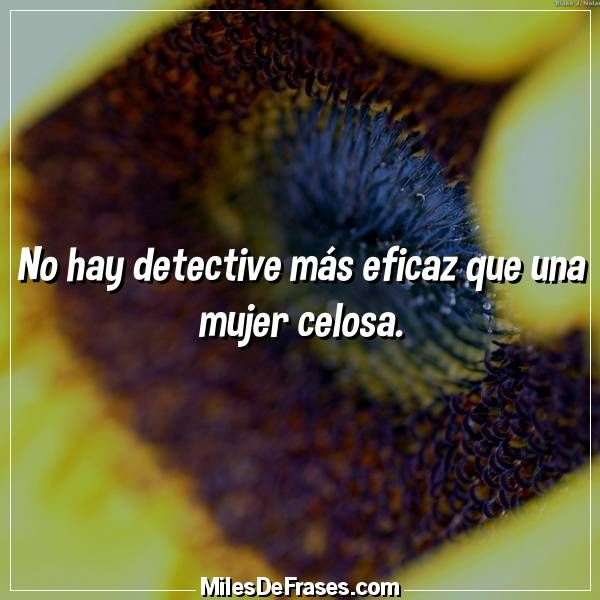 No hay detective más eficaz que una mujer celosa.
