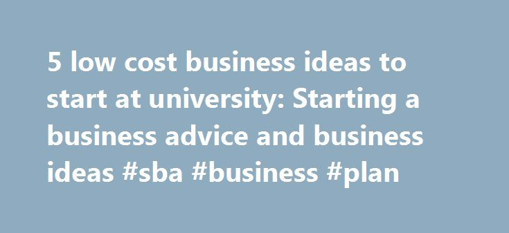 5 low cost business ideas to start at university: Starting a business advice and business ideas #sba #business #plan http://bank.nef2.com/5-low-cost-business-ideas-to-start-at-university-starting-a-business-advice-and-business-ideas-sba-business-plan/  #business ideas for college students # 5 low cost business ideas to start at university Some of the world's most famous entrepreneurs started businesses while at university; Mark Zuckerberg, Bill Gates, Sergey Brin, Larry Page – the list goes…