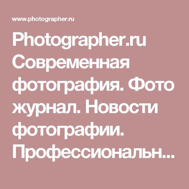 Photographer.ru Современная фотография. Фото журнал. Новости фотографии. Профессиональные фотографы. Фотоискусство