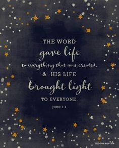 The Word gave life to everything that was created, and His life brought light to everyone. The light shines in the darkness, and the darkness can never extinguish it. John 1:4-5