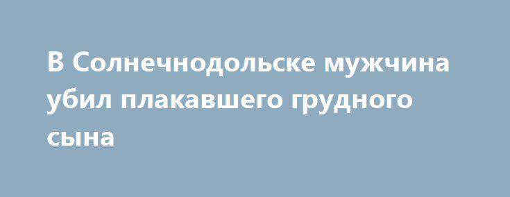 В Солнечнодольске мужчина убил плакавшего грудного сына https://apral.ru/2017/07/20/v-solnechnodolske-muzhchina-ubil-plakavshego-grudnogo-syna.html  В Солнечнодольске молодого отца суд приговорил с 13 годам тюрьмы за убийство своего трехмесячного ребенка. Мужчина бросил ребенка из кроватки на пол и разбил ему голову. Судя по материалам уголовного дела, которое рассматривал на днях суд Ставропольского края, молодая семья из троих человек проживала в Солнечнодольске. Кроме двух взрослых людей…