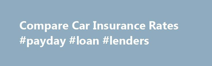 Compare Car Insurance Rates #payday #loan #lenders http://insurances.remmont.com/compare-car-insurance-rates-payday-loan-lenders/  #compare car insurance rates # Compare Car Insurance Rates News >> � Compare Car Insurance Rates carinsurancerates.com–car insurance rates,insant and simplified Auto Insurance Quotes – Compare Car Insurance Rates Get free car insurance quotes from competing companies. Compare insurance rates and save on auto insurance. Insurance quotes, money saving tips and…