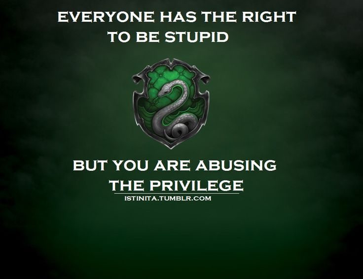 Slytherin   Everyone has the right to be stupid, but you are abusing the privilege.   This is how I feel most of the time.