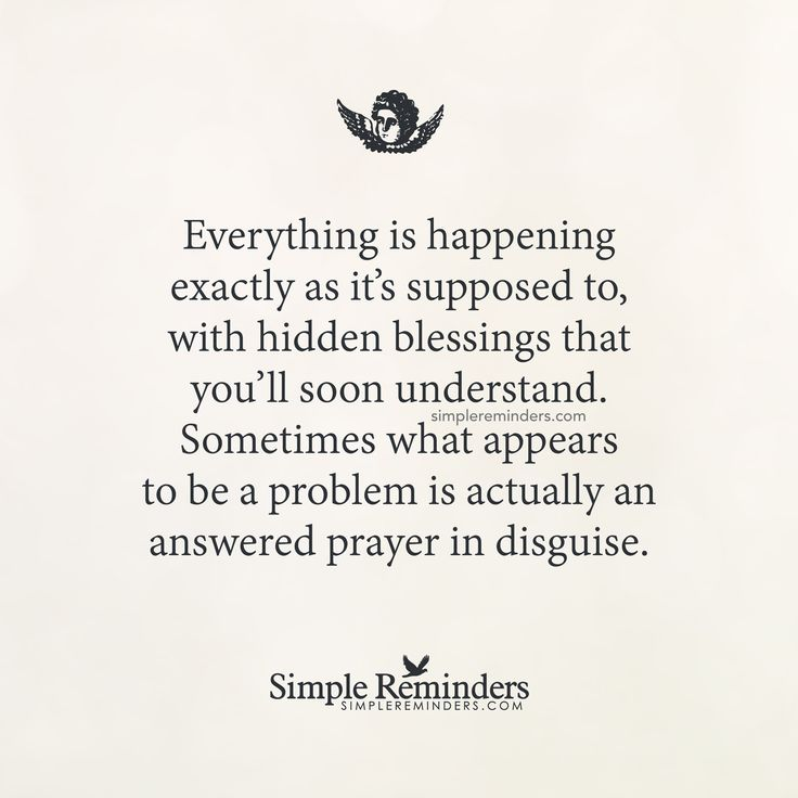 Everything is happening exactly as it's supposed to, with hidden blessings that you'll soon understand. Sometimes what appears to be a problem is actually an answered prayer in disguise. — Unknown Author