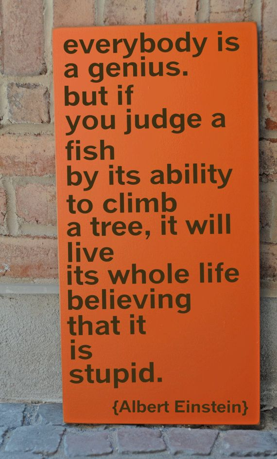 """One of my favorite quotes to share with clients, especially those with ADD / ADHD """"Everybody is a genius, but if you judge a fish by its ability to climb a tree, it will live its whole life believing that it is stupid."""" - Einstein"""