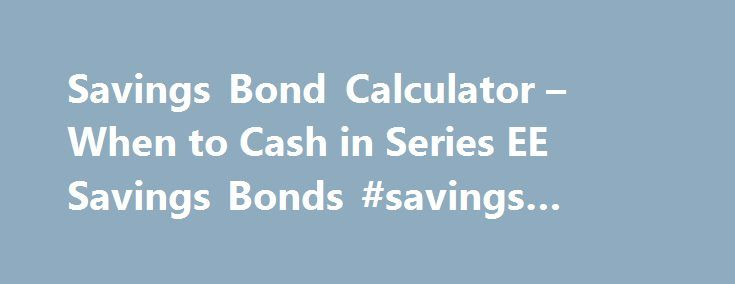 Savings Bond Calculator – When to Cash in Series EE Savings Bonds #savings #bond #maturity http://ireland.nef2.com/savings-bond-calculator-when-to-cash-in-series-ee-savings-bonds-savings-bond-maturity/  # Savings Bond Calculator – when to cash in series ee savings bonds Dear Dr. Don, I own three Series EE savings bonds with the following purchase dates and face value amounts: When should I cash them in? Do I just take them to my bank and let them cash them? Are all three at full value as of…