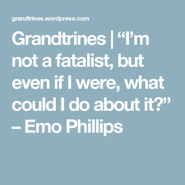 "Grandtrines  | ""I'm not a fatalist, but even if I were, what could I do about it?"" – Emo Phillips 